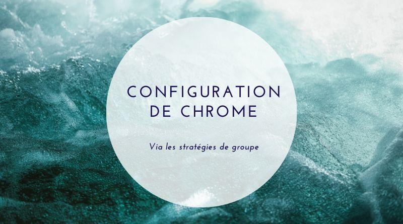 Comment configurer Chrome par GPO ?
